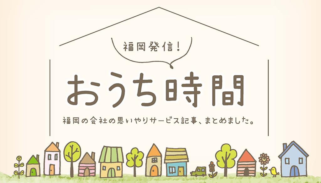福岡発信!おうち時間 福岡の会社の思いやりサービス記事、まとめました。